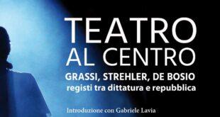 Il Teatro al centro. Grassi, Strehler, de Bosio: registi tra dittatura e repubblica